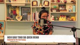 ngo dau tinh da quen minh (cover) - vu cat tuong