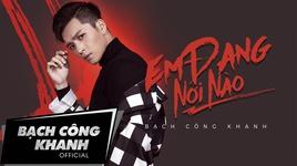 em dang noi nao (where are you now) - bach cong khanh