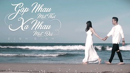 gap nhau mot thoi, xa nhau mot doi (lyric video) - dinh binh