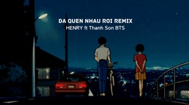 da quen nhau roi (remix) - henry, thanh son bts