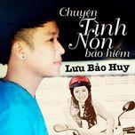 chuyen tinh non bao hiem (single 2013) - luu bao huy