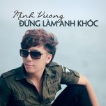 dung lam anh khoc (single) - minh vuong m4u