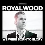 we were born to glory - royal wood