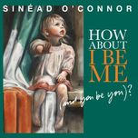 how about i be me (and you be you)? - sinead o'connor