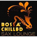 bossa chilled sax lounge (2011) - v.a