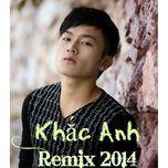 khac anh remix 2014 - khac anh