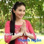 chon tam 4 - thoat kiep luan hoi - thanh ngan (nsut)