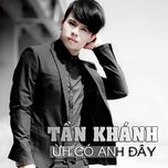 uh co anh day  - tan khanh