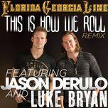 this is how we roll (remix single) - florida georgia line, jason derulo, luke bryan