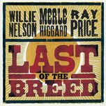 last of the breed - willie nelson, merle haggard, ray price