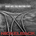 what are you waiting for? (single) - nickelback