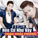 neu cu nhu vay (remix) - chau khai phong