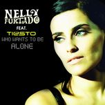 who wants to be alone - tiesto, nelly furtado