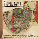 the idler wheel is wiser than the driver of the screw and whipping cords will serve you more than ro - fiona apple
