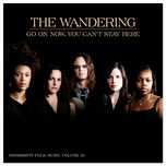 go on now, you can't stay here - the wandering