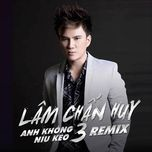 anh khong niu keo 3 (remix) - lam chan huy