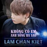 khong co em anh song ra sao (single) - lam chan kiet