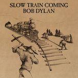 slow train coming - bob dylan