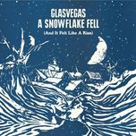 a snowflake fell (and it felt like a kiss) - glasvegas