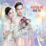 tinh co gap nhau (single) - kha tu, nguyen vu