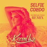 selfie colado (dj brinquinho remix) (single) - karol ka