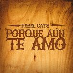 porque aun te amo (single) - rebel cats