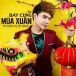 dj bay cung mua xuan (single) - truong khai minh