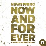 now and forever (matthew parker remix) (single)  - newspring