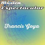 espectacular - francis goya