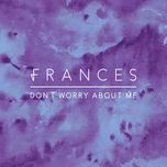 don't worry about me (jaded remix) (single) - frances