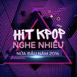 hit k-pop nghe nhieu nua dau nam 2016 - v.a