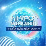 hit v-pop nghe nhieu nua dau nam 2016 - v.a