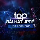 top bai hat j-pop hot 2007-2016 - 9th nhaccuatui anniversary - v.a