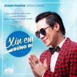 xin em dung di (single) - khanh phuong