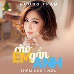 cho em gan anh them chut nua (single) - huong tram