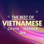 cover - mashup nhac viet duoc nghe nhieu 2016 - v.a