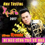 di dau cung tro ve nha remix 2017 - anh truong