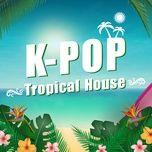 k-pop tropical house - v.a