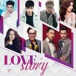 love story - nguyen hoang duy, noo phuoc thinh, bao anh, huong tram, bui anh tuan, chi dan, the men