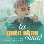 ta quen nhau chua (single) - juun dang dung