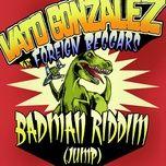 badman riddim (jump) (remixes) - vato gonzalez, foreign beggars