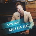anh da sai (mini album) - chu bin