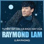 tuyen tap ca khuc hay cua raymond lam (lam phong) - lam phong (raymond lam)