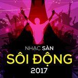 nhac san soi dong 2017 - dj