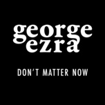 don't matter now (single) - george ezra