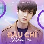 dau chi rieng em (single) - juun dang dung