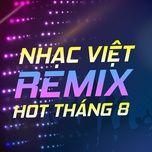 nhac viet remix hot thang 08/2017 - dj