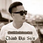 dau chi rieng em cover remix (single) - thanh dai sieu