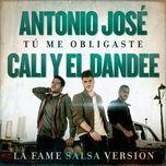 tu me obligaste (la fame salsa version) (single) - antonio jose, cali y el dandee