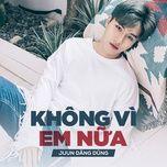 khong vi em nua (single) - juun dang dung
